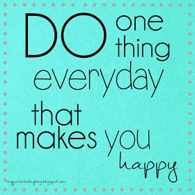 Do one thing every day that makes you happy.